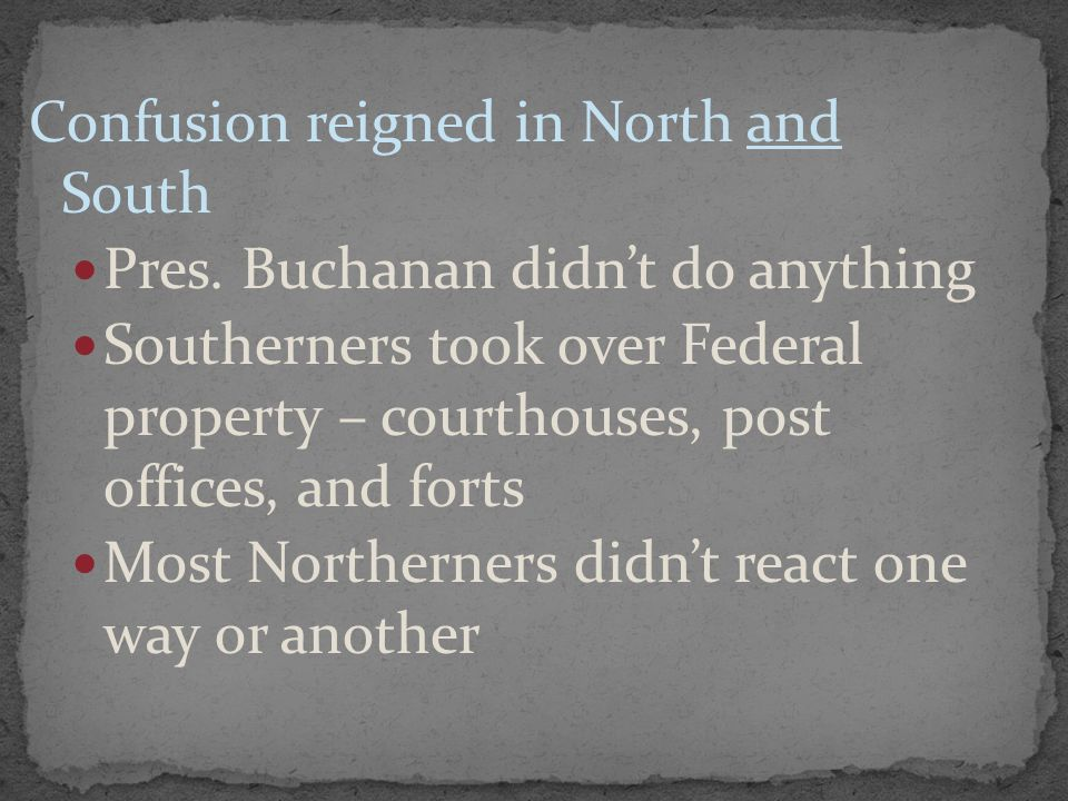 Confusion reigned in North and South Pres. Buchanan didn't do anything Southerners took over Federal property – courthouses, post offices, and forts M