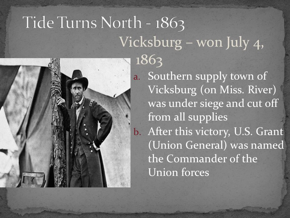 Vicksburg – won July 4, 1863 a. Southern supply town of Vicksburg (on Miss. River) was under siege and cut off from all supplies b. After this victory