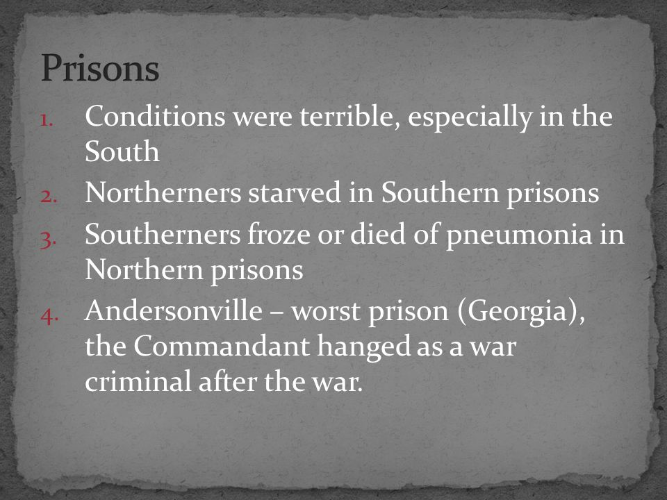1. Conditions were terrible, especially in the South 2. Northerners starved in Southern prisons 3. Southerners froze or died of pneumonia in Northern