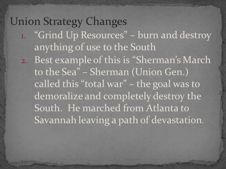 "Union Strategy Changes 1. ""Grind Up Resources"" – burn and destroy anything of use to the South 2. Best example of this is ""Sherman's March to the Sea"""