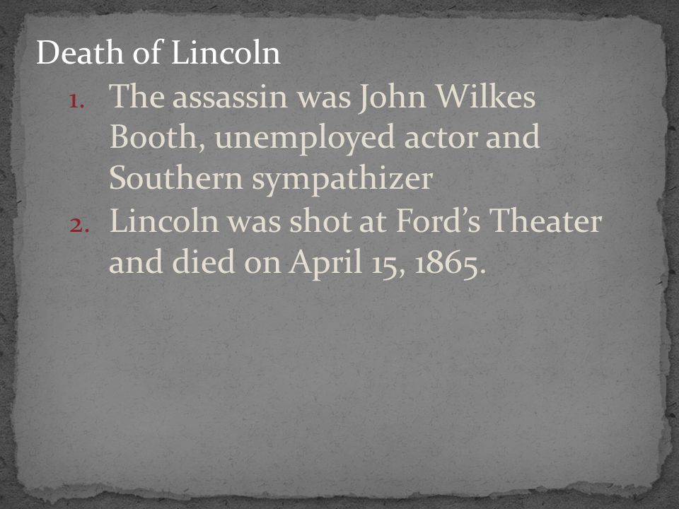 Death of Lincoln 1. The assassin was John Wilkes Booth, unemployed actor and Southern sympathizer 2. Lincoln was shot at Ford's Theater and died on Ap