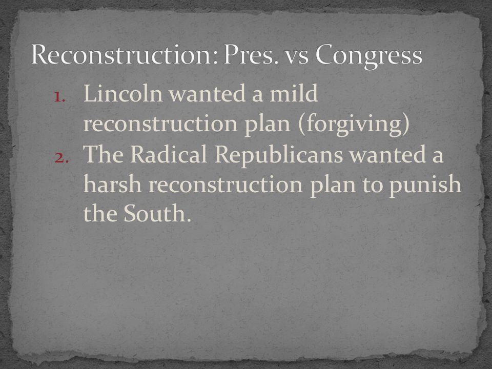 1. Lincoln wanted a mild reconstruction plan (forgiving) 2. The Radical Republicans wanted a harsh reconstruction plan to punish the South.