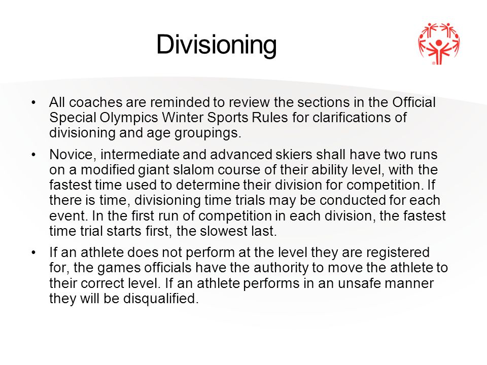 Divisioning All coaches are reminded to review the sections in the Official Special Olympics Winter Sports Rules for clarifications of divisioning and