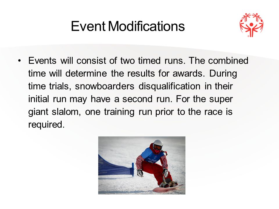Event Modifications Events will consist of two timed runs. The combined time will determine the results for awards. During time trials, snowboarders d