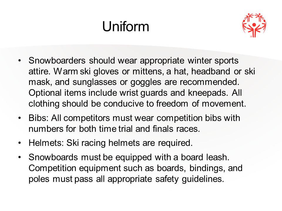 Uniform Snowboarders should wear appropriate winter sports attire. Warm ski gloves or mittens, a hat, headband or ski mask, and sunglasses or goggles