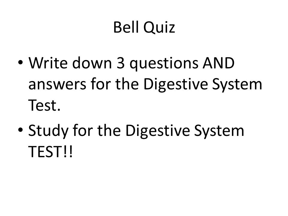 Bell Quiz Write down 3 questions AND answers for the Digestive System Test. Study for the Digestive System TEST!!
