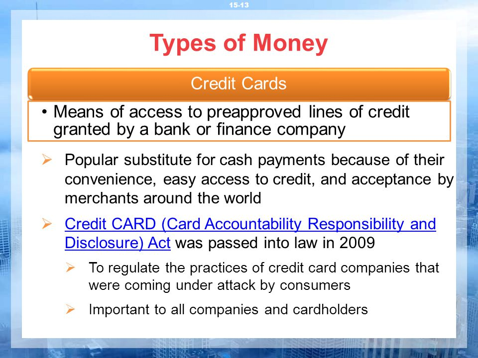Types of Money 15-13  Popular substitute for cash payments because of their convenience, easy access to credit, and acceptance by merchants around the world  Credit CARD (Card Accountability Responsibility and Disclosure) Act was passed into law in 2009 Credit CARD (Card Accountability Responsibility and Disclosure) Act  To regulate the practices of credit card companies that were coming under attack by consumers  Important to all companies and cardholders Credit Cards Means of access to preapproved lines of credit granted by a bank or finance company