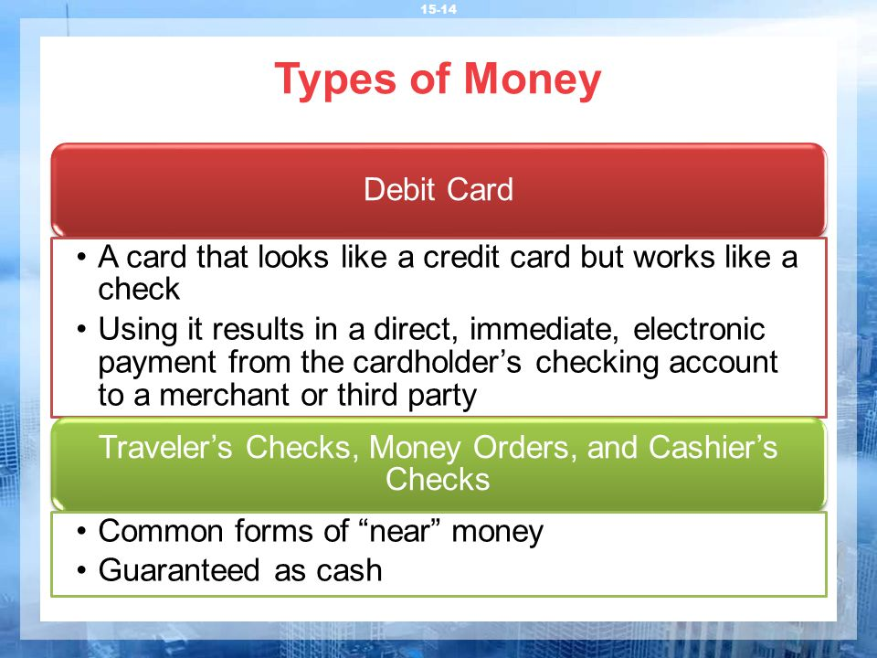 Types of Money 15-14 Debit Card A card that looks like a credit card but works like a check Using it results in a direct, immediate, electronic payment from the cardholder's checking account to a merchant or third party Traveler's Checks, Money Orders, and Cashier's Checks Common forms of near money Guaranteed as cash