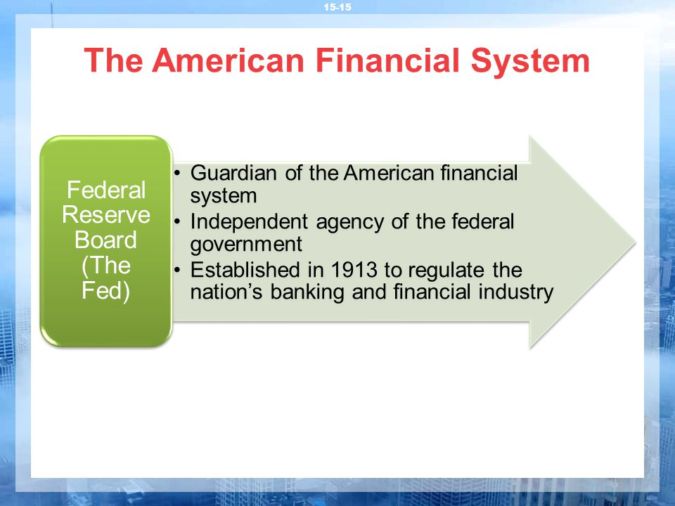 The American Financial System 15-15 Guardian of the American financial system Independent agency of the federal government Established in 1913 to regulate the nation's banking and financial industry Federal Reserve Board (The Fed)
