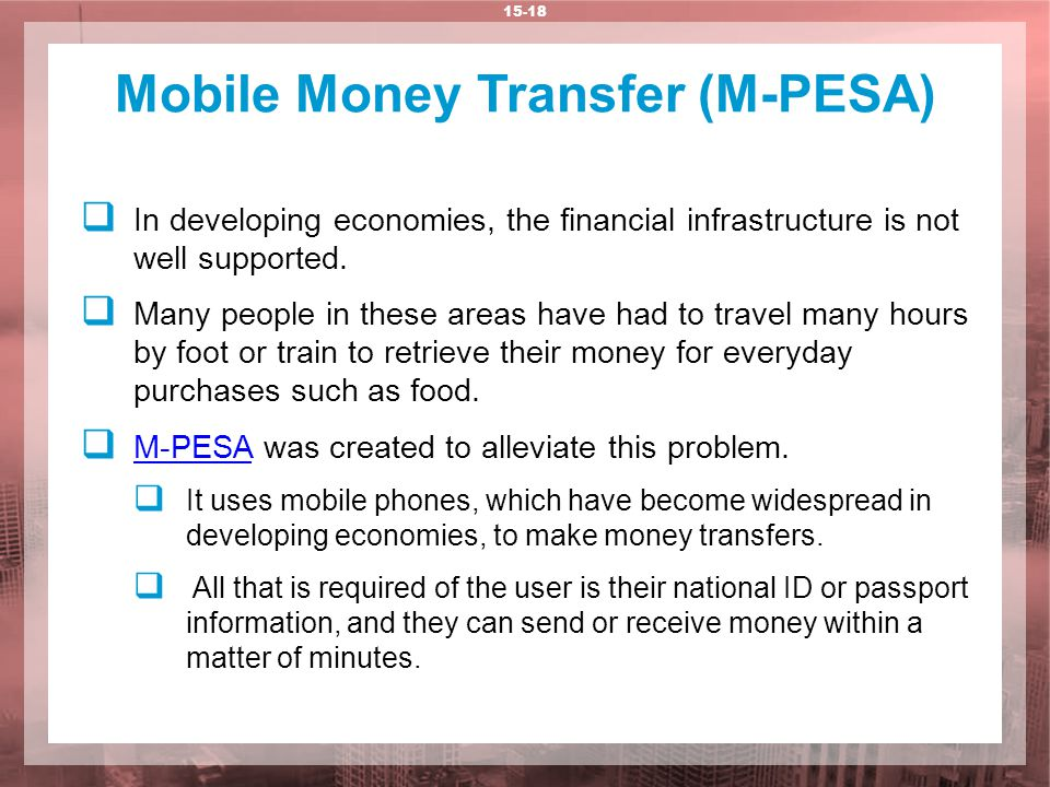 Mobile Money Transfer (M-PESA) 15-18  In developing economies, the financial infrastructure is not well supported.  Many people in these areas have
