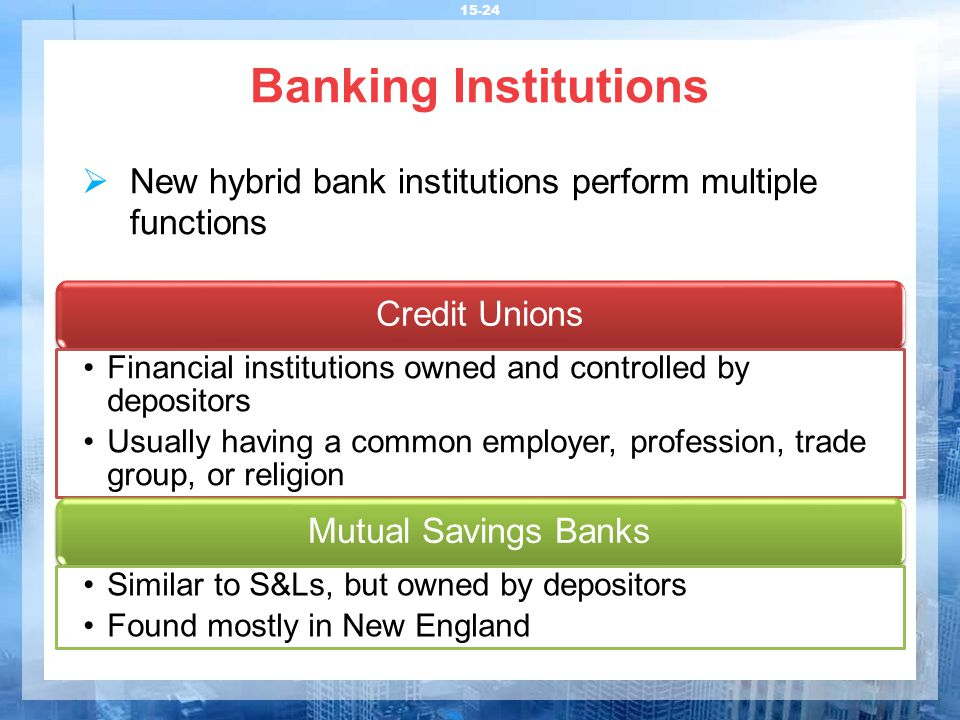 Banking Institutions 15-24 Credit Unions Financial institutions owned and controlled by depositors Usually having a common employer, profession, trade group, or religion Mutual Savings Banks Similar to S&Ls, but owned by depositors Found mostly in New England  New hybrid bank institutions perform multiple functions