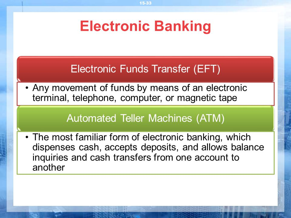 Electronic Banking 15-33 Electronic Funds Transfer (EFT) Any movement of funds by means of an electronic terminal, telephone, computer, or magnetic tape Automated Teller Machines (ATM) The most familiar form of electronic banking, which dispenses cash, accepts deposits, and allows balance inquiries and cash transfers from one account to another