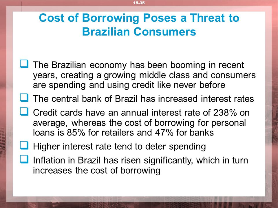 Cost of Borrowing Poses a Threat to Brazilian Consumers 15-35  The Brazilian economy has been booming in recent years, creating a growing middle class and consumers are spending and using credit like never before  The central bank of Brazil has increased interest rates  Credit cards have an annual interest rate of 238% on average, whereas the cost of borrowing for personal loans is 85% for retailers and 47% for banks  Higher interest rate tend to deter spending  Inflation in Brazil has risen significantly, which in turn increases the cost of borrowing