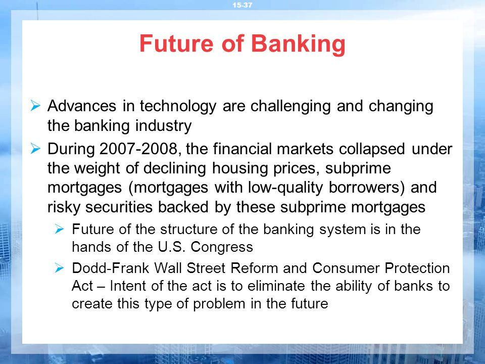 Future of Banking 15-37  Advances in technology are challenging and changing the banking industry  During 2007-2008, the financial markets collapsed under the weight of declining housing prices, subprime mortgages (mortgages with low-quality borrowers) and risky securities backed by these subprime mortgages  Future of the structure of the banking system is in the hands of the U.S.