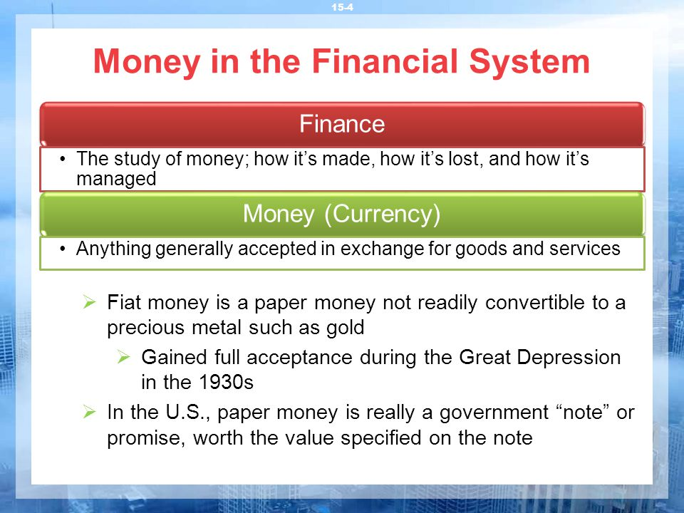 Money in the Financial System 15-4  Fiat money is a paper money not readily convertible to a precious metal such as gold  Gained full acceptance during the Great Depression in the 1930s  In the U.S., paper money is really a government note or promise, worth the value specified on the note Finance The study of money; how it's made, how it's lost, and how it's managed Money (Currency) Anything generally accepted in exchange for goods and services