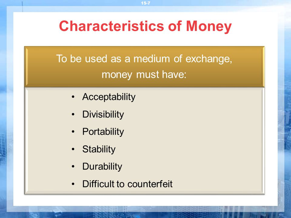 Characteristics of Money 15-7 To be used as a medium of exchange, money must have: Acceptability Divisibility Portability Stability Durability Difficult to counterfeit