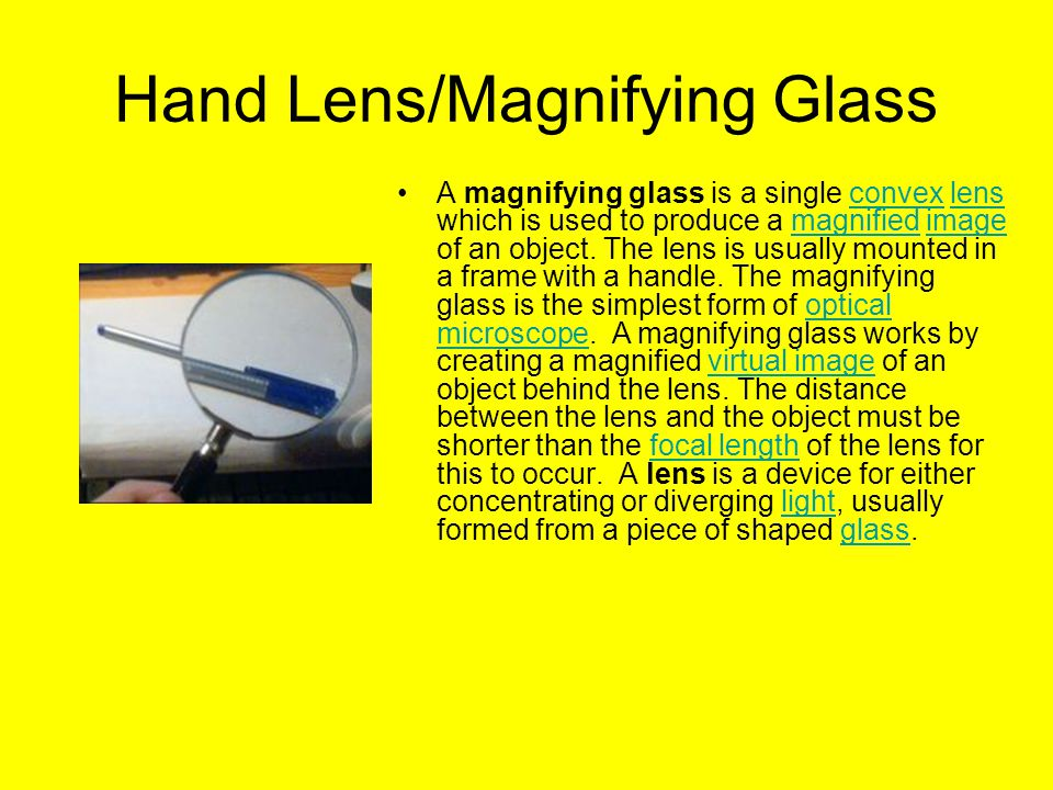 Hand Lens/Magnifying Glass A magnifying glass is a single convex lens which is used to produce a magnified image of an object.