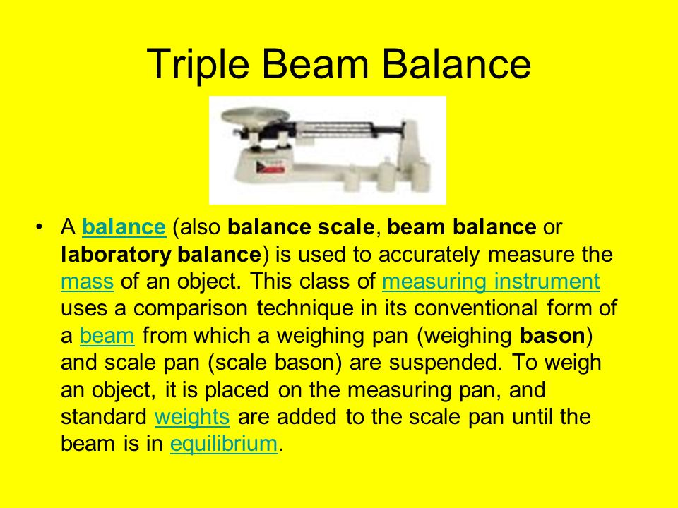 Triple Beam Balance A balance (also balance scale, beam balance or laboratory balance) is used to accurately measure the mass of an object.
