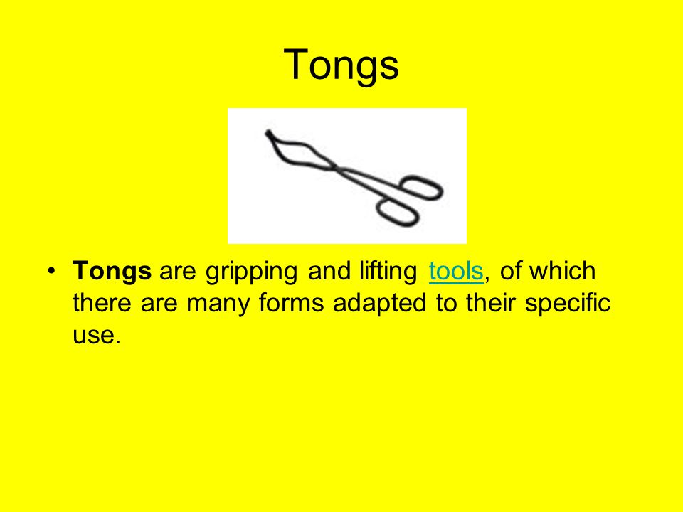 Tongs Tongs are gripping and lifting tools, of which there are many forms adapted to their specific use.tools