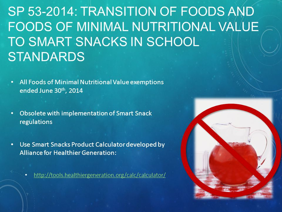 SP 53-2014: TRANSITION OF FOODS AND FOODS OF MINIMAL NUTRITIONAL VALUE TO SMART SNACKS IN SCHOOL STANDARDS All Foods of Minimal Nutritional Value exemptions ended June 30 th, 2014 Obsolete with implementation of Smart Snack regulations Use Smart Snacks Product Calculator developed by Alliance for Healthier Generation: http://tools.healthiergeneration.org/calc/calculator/