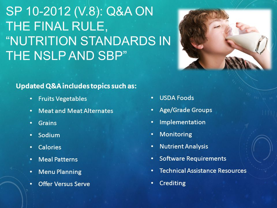 SP 10-2012 (V.8): Q&A ON THE FINAL RULE, NUTRITION STANDARDS IN THE NSLP AND SBP Updated Q&A includes topics such as: Fruits Vegetables Meat and Meat Alternates Grains Sodium Calories Meal Patterns Menu Planning Offer Versus Serve USDA Foods Age/Grade Groups Implementation Monitoring Nutrient Analysis Software Requirements Technical Assistance Resources Crediting