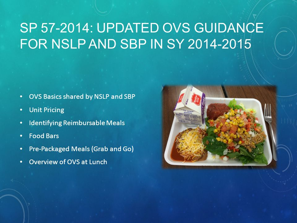 SP 57-2014: UPDATED OVS GUIDANCE FOR NSLP AND SBP IN SY 2014-2015 OVS Basics shared by NSLP and SBP Unit Pricing Identifying Reimbursable Meals Food Bars Pre-Packaged Meals (Grab and Go) Overview of OVS at Lunch