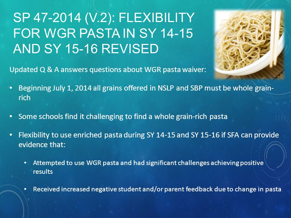 SP 47-2014 (V.2): FLEXIBILITY FOR WGR PASTA IN SY 14-15 AND SY 15-16 REVISED Updated Q & A answers questions about WGR pasta waiver: Beginning July 1, 2014 all grains offered in NSLP and SBP must be whole grain- rich Some schools find it challenging to find a whole grain-rich pasta Flexibility to use enriched pasta during SY 14-15 and SY 15-16 if SFA can provide evidence that: Attempted to use WGR pasta and had significant challenges achieving positive results Received increased negative student and/or parent feedback due to change in pasta
