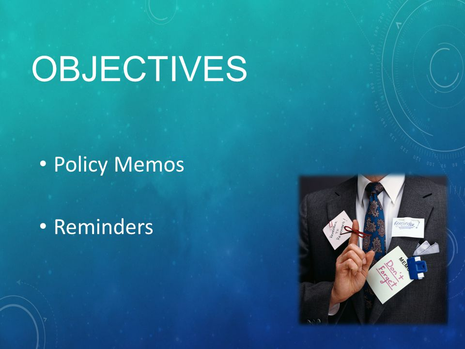 OBJECTIVES Policy Memos Reminders