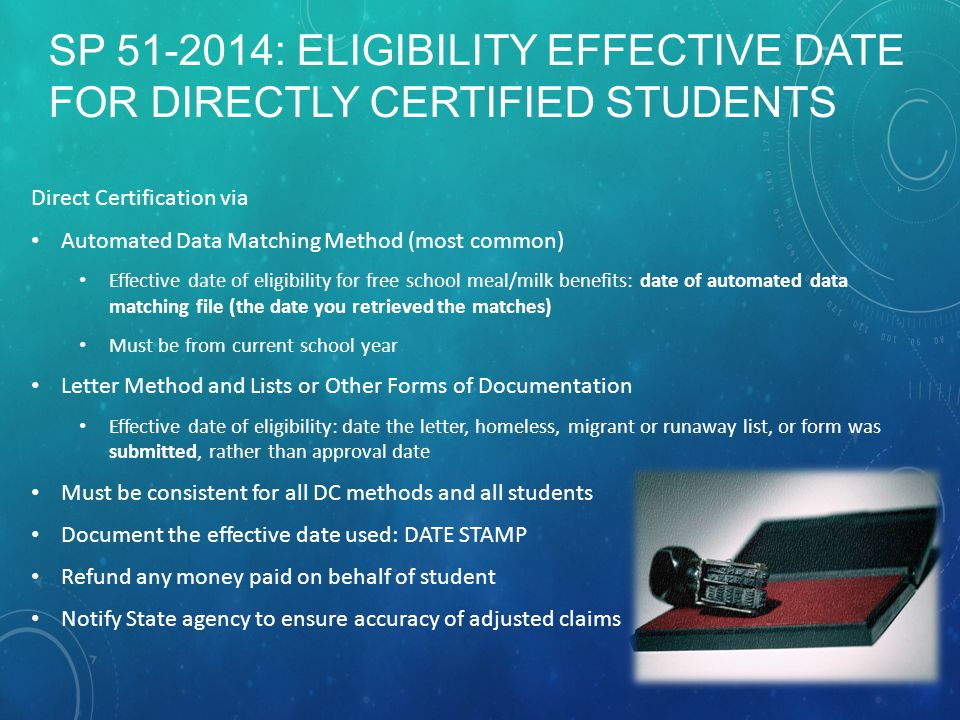 SP 51-2014: ELIGIBILITY EFFECTIVE DATE FOR DIRECTLY CERTIFIED STUDENTS Direct Certification via Automated Data Matching Method (most common) Effective date of eligibility for free school meal/milk benefits: date of automated data matching file (the date you retrieved the matches) Must be from current school year Letter Method and Lists or Other Forms of Documentation Effective date of eligibility: date the letter, homeless, migrant or runaway list, or form was submitted, rather than approval date Must be consistent for all DC methods and all students Document the effective date used: DATE STAMP Refund any money paid on behalf of student Notify State agency to ensure accuracy of adjusted claims