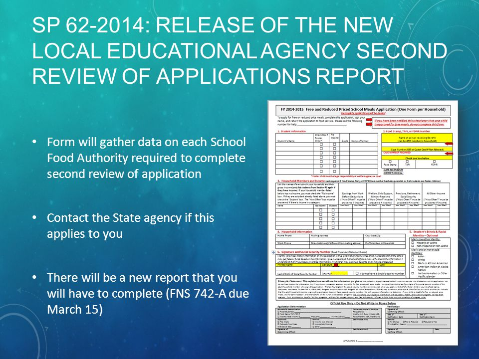 SP 62-2014: RELEASE OF THE NEW LOCAL EDUCATIONAL AGENCY SECOND REVIEW OF APPLICATIONS REPORT Form will gather data on each School Food Authority required to complete second review of application Contact the State agency if this applies to you There will be a new report that you will have to complete (FNS 742-A due March 15)