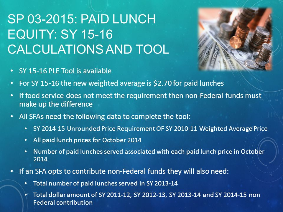 SP 03-2015: PAID LUNCH EQUITY: SY 15-16 CALCULATIONS AND TOOL SY 15-16 PLE Tool is available For SY 15-16 the new weighted average is $2.70 for paid lunches If food service does not meet the requirement then non-Federal funds must make up the difference All SFAs need the following data to complete the tool: SY 2014-15 Unrounded Price Requirement OF SY 2010-11 Weighted Average Price All paid lunch prices for October 2014 Number of paid lunches served associated with each paid lunch price in October 2014 If an SFA opts to contribute non-Federal funds they will also need: Total number of paid lunches served in SY 2013-14 Total dollar amount of SY 2011-12, SY 2012-13, SY 2013-14 and SY 2014-15 non Federal contribution