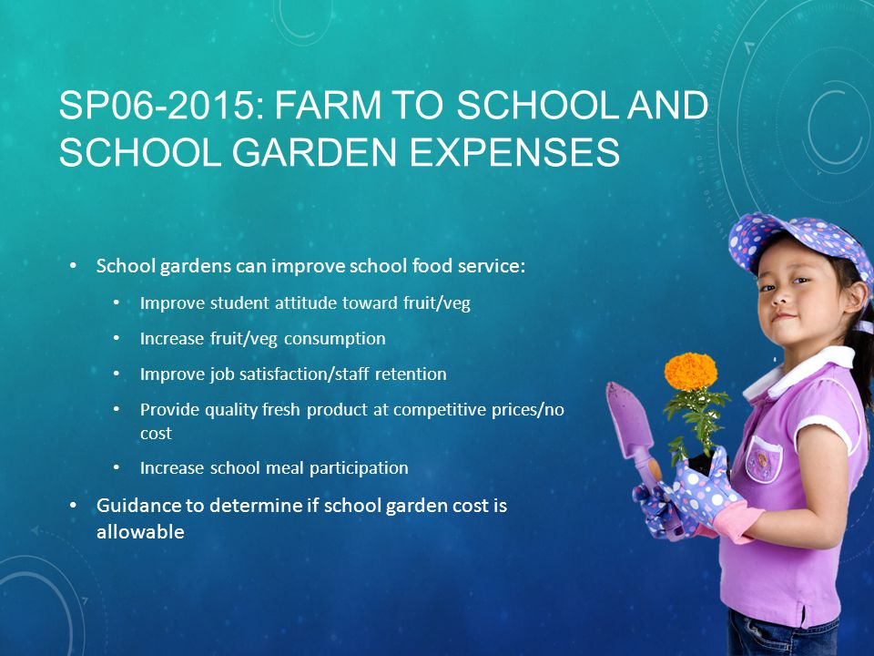 SP06-2015: FARM TO SCHOOL AND SCHOOL GARDEN EXPENSES School gardens can improve school food service: Improve student attitude toward fruit/veg Increase fruit/veg consumption Improve job satisfaction/staff retention Provide quality fresh product at competitive prices/no cost Increase school meal participation Guidance to determine if school garden cost is allowable
