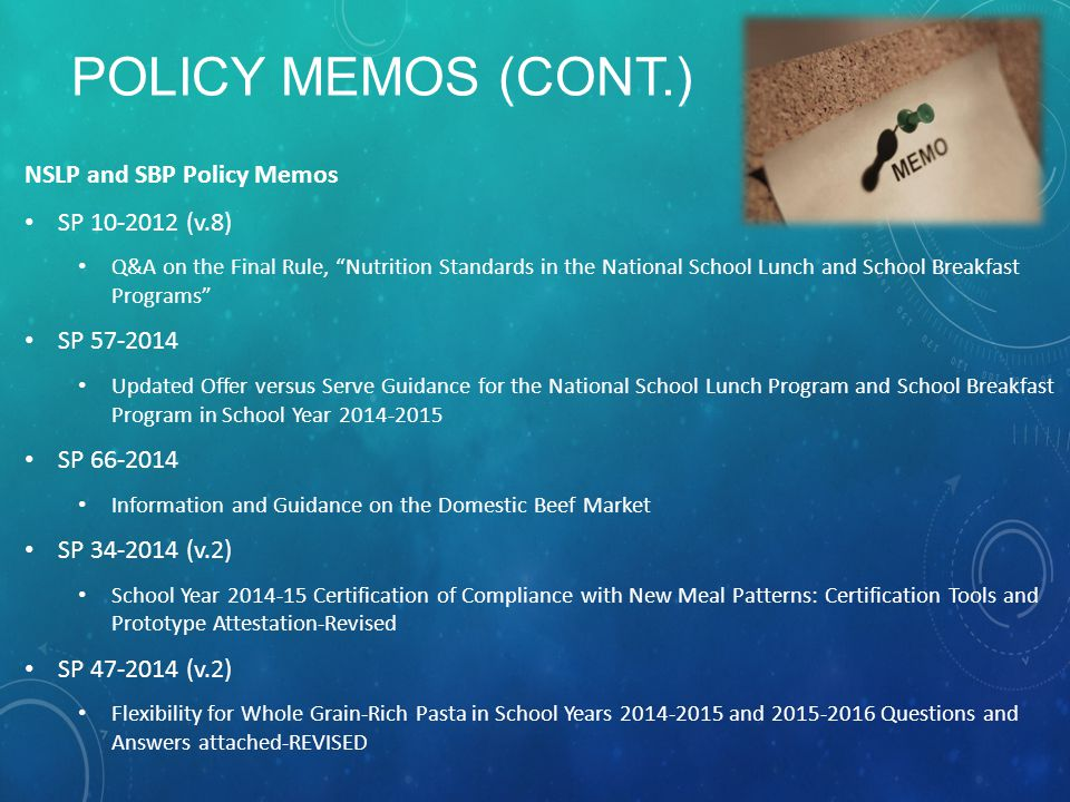 POLICY MEMOS (CONT.) NSLP and SBP Policy Memos SP 10-2012 (v.8) Q&A on the Final Rule, Nutrition Standards in the National School Lunch and School Breakfast Programs SP 57-2014 Updated Offer versus Serve Guidance for the National School Lunch Program and School Breakfast Program in School Year 2014-2015 SP 66-2014 Information and Guidance on the Domestic Beef Market SP 34-2014 (v.2) School Year 2014-15 Certification of Compliance with New Meal Patterns: Certification Tools and Prototype Attestation-Revised SP 47-2014 (v.2) Flexibility for Whole Grain-Rich Pasta in School Years 2014-2015 and 2015-2016 Questions and Answers attached-REVISED