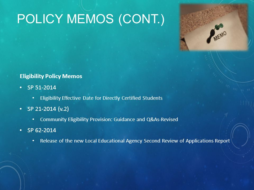POLICY MEMOS (CONT.) Eligibility Policy Memos SP 51-2014 Eligibility Effective Date for Directly Certified Students SP 21-2014 (v.2) Community Eligibi