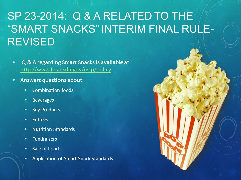 SP 23-2014: Q & A RELATED TO THE SMART SNACKS INTERIM FINAL RULE- REVISED Q & A regarding Smart Snacks is available at http://www.fns.usda.gov/nslp/policy http://www.fns.usda.gov/nslp/policy Answers questions about: Combination foods Beverages Soy Products Entrees Nutrition Standards Fundraisers Sale of Food Application of Smart Snack Standards