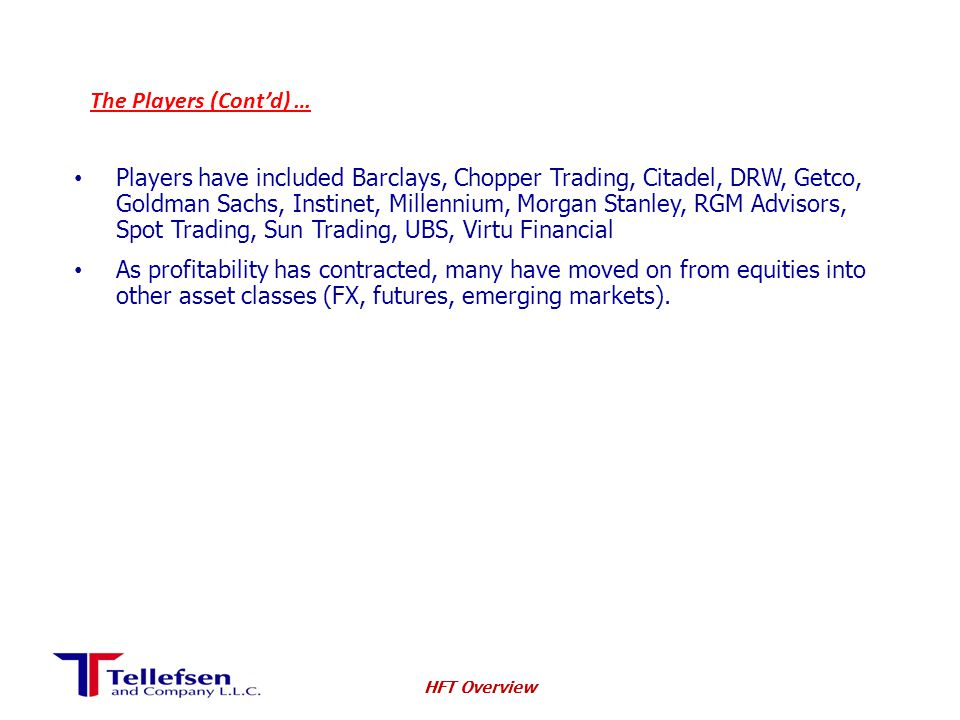 The Players (Cont'd) … Players have included Barclays, Chopper Trading, Citadel, DRW, Getco, Goldman Sachs, Instinet, Millennium, Morgan Stanley, RGM Advisors, Spot Trading, Sun Trading, UBS, Virtu Financial As profitability has contracted, many have moved on from equities into other asset classes (FX, futures, emerging markets).