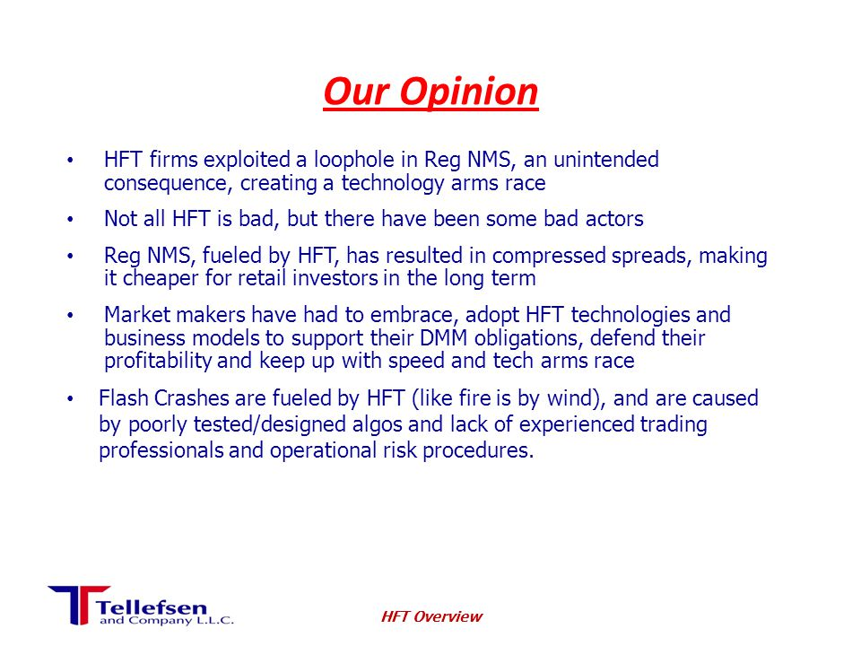 Our Opinion HFT firms exploited a loophole in Reg NMS, an unintended consequence, creating a technology arms race Not all HFT is bad, but there have been some bad actors Reg NMS, fueled by HFT, has resulted in compressed spreads, making it cheaper for retail investors in the long term Market makers have had to embrace, adopt HFT technologies and business models to support their DMM obligations, defend their profitability and keep up with speed and tech arms race Flash Crashes are fueled by HFT (like fire is by wind), and are caused by poorly tested/designed algos and lack of experienced trading professionals and operational risk procedures.
