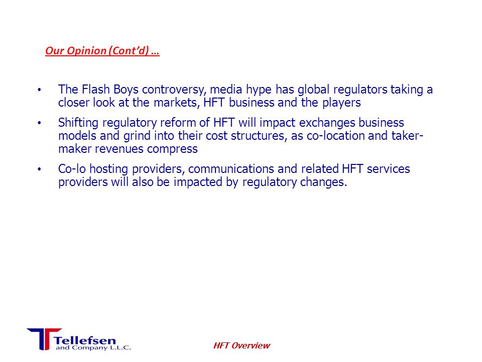 Our Opinion (Cont'd) … The Flash Boys controversy, media hype has global regulators taking a closer look at the markets, HFT business and the players Shifting regulatory reform of HFT will impact exchanges business models and grind into their cost structures, as co-location and taker- maker revenues compress Co-lo hosting providers, communications and related HFT services providers will also be impacted by regulatory changes.