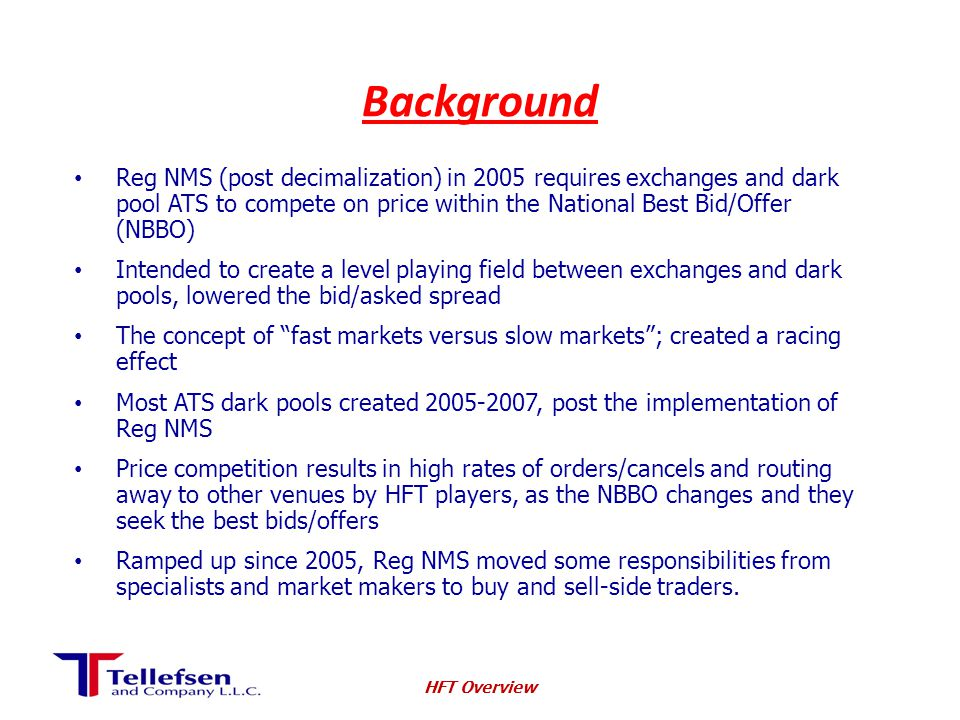 Background Reg NMS (post decimalization) in 2005 requires exchanges and dark pool ATS to compete on price within the National Best Bid/Offer (NBBO) Intended to create a level playing field between exchanges and dark pools, lowered the bid/asked spread The concept of fast markets versus slow markets ; created a racing effect Most ATS dark pools created 2005-2007, post the implementation of Reg NMS Price competition results in high rates of orders/cancels and routing away to other venues by HFT players, as the NBBO changes and they seek the best bids/offers Ramped up since 2005, Reg NMS moved some responsibilities from specialists and market makers to buy and sell-side traders.