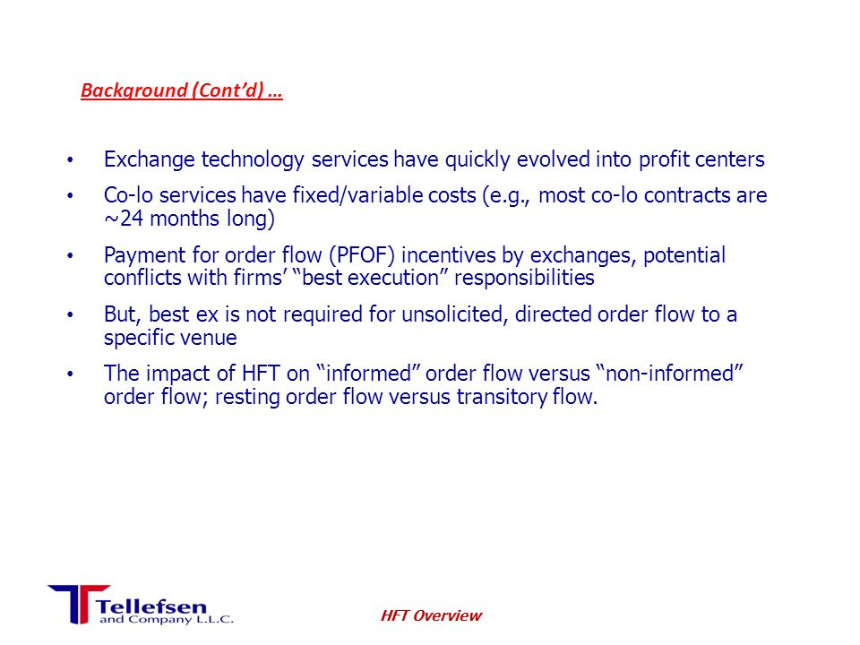 Background (Cont'd) … Exchange technology services have quickly evolved into profit centers Co-lo services have fixed/variable costs (e.g., most co-lo contracts are ~24 months long) Payment for order flow (PFOF) incentives by exchanges, potential conflicts with firms' best execution responsibilities But, best ex is not required for unsolicited, directed order flow to a specific venue The impact of HFT on informed order flow versus non-informed order flow; resting order flow versus transitory flow.