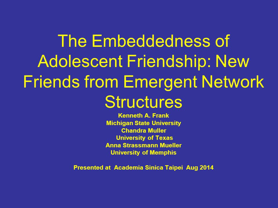 The Embeddedness of Adolescent Friendship: New Friends from Emergent Network Structures Kenneth A.