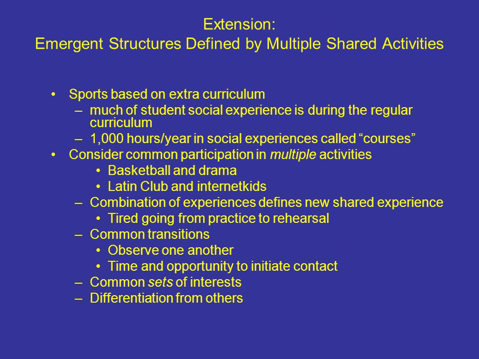 Extension: Emergent Structures Defined by Multiple Shared Activities Sports based on extra curriculum –much of student social experience is during the regular curriculum –1,000 hours/year in social experiences called courses Consider common participation in multiple activities Basketball and drama Latin Club and internetkids –Combination of experiences defines new shared experience Tired going from practice to rehearsal –Common transitions Observe one another Time and opportunity to initiate contact –Common sets of interests –Differentiation from others