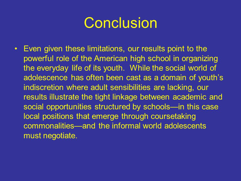 Conclusion Even given these limitations, our results point to the powerful role of the American high school in organizing the everyday life of its youth.
