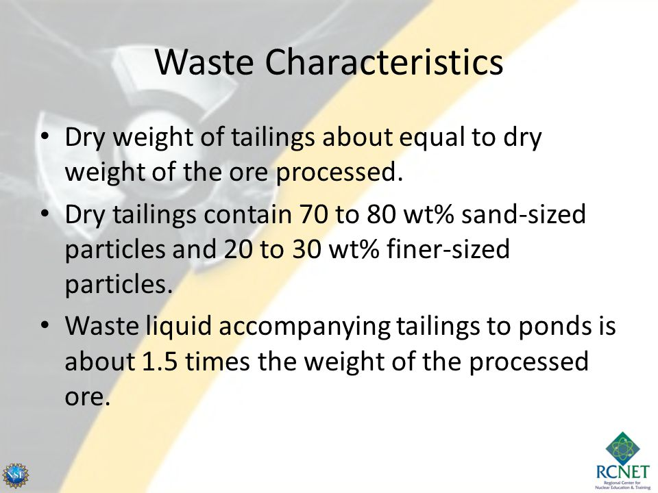 Waste Characteristics Dry weight of tailings about equal to dry weight of the ore processed. Dry tailings contain 70 to 80 wt% sand-sized particles an