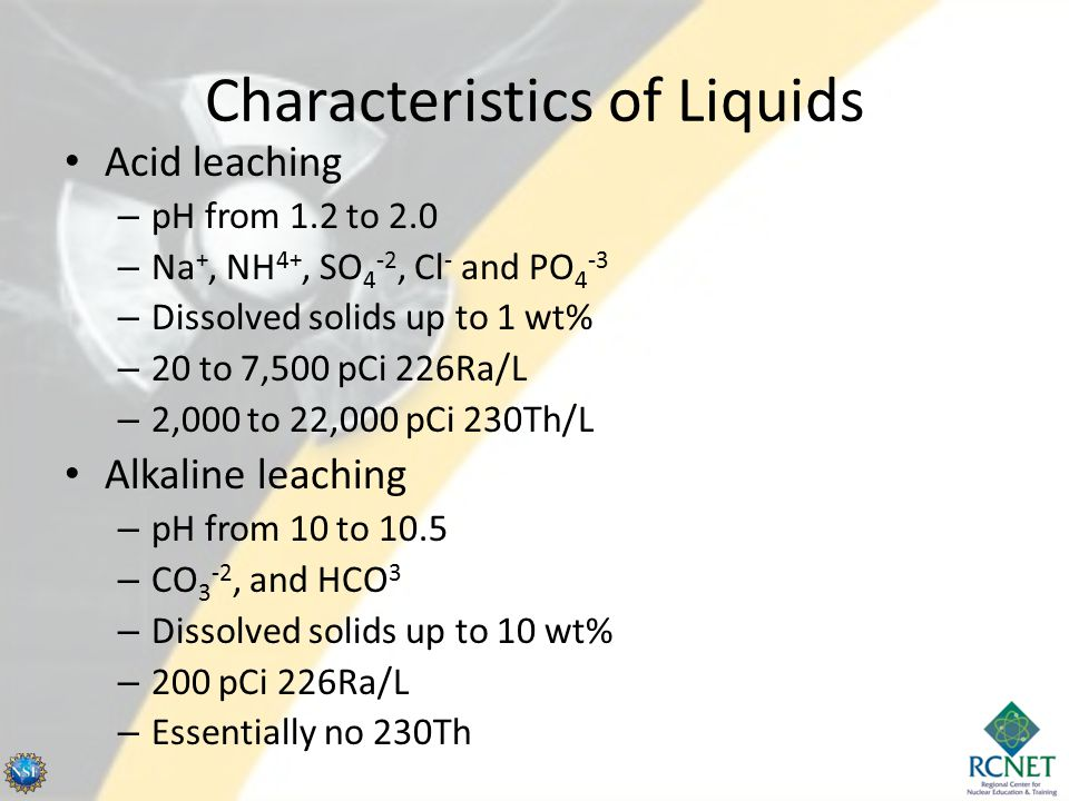 Characteristics of Liquids Acid leaching – pH from 1.2 to 2.0 – Na +, NH 4+, SO 4 -2, Cl - and PO 4 -3 – Dissolved solids up to 1 wt% – 20 to 7,500 pC