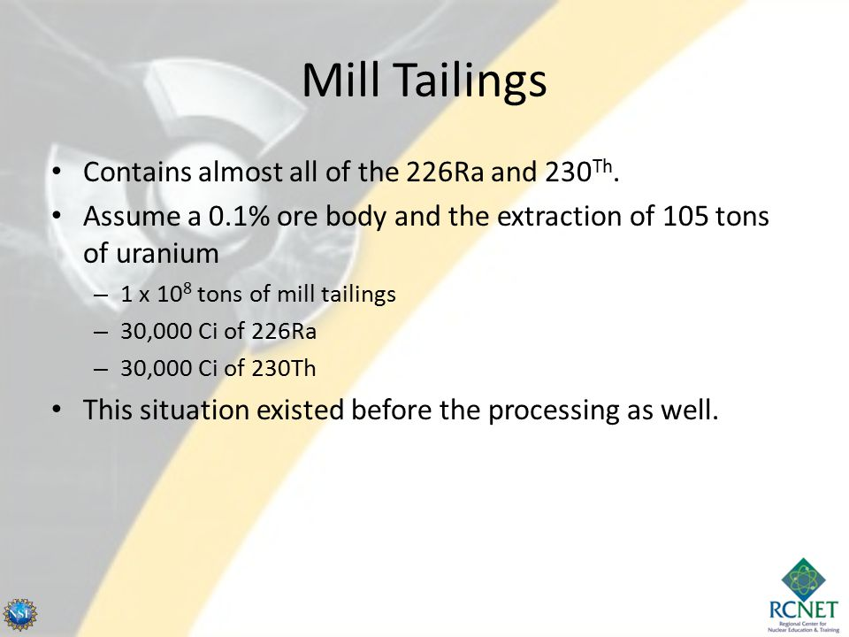 Mill Tailings Contains almost all of the 226Ra and 230 Th. Assume a 0.1% ore body and the extraction of 105 tons of uranium – 1 x 10 8 tons of mill ta