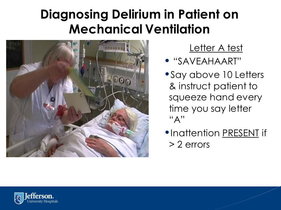 Letter A test SAVEAHAART Say above 10 Letters & instruct patient to squeeze hand every time you say letter A Inattention PRESENT if > 2 errors Diagnosing Delirium in Patient on Mechanical Ventilation