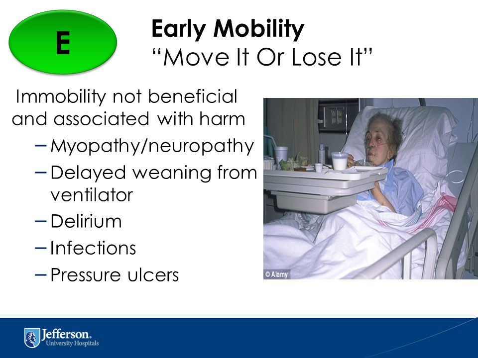 Immobility not beneficial and associated with harm – Myopathy/neuropathy – Delayed weaning from ventilator – Delirium – Infections – Pressure ulcers E E