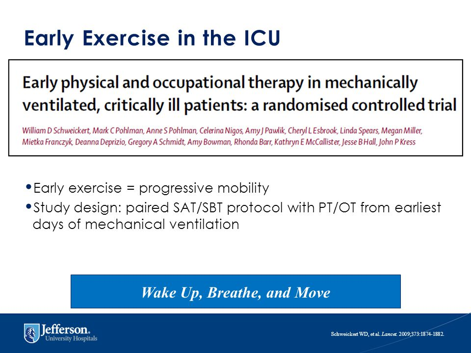 Early Exercise in the ICU Early exercise = progressive mobility Study design: paired SAT/SBT protocol with PT/OT from earliest days of mechanical ventilation Schweickert WD, et al.