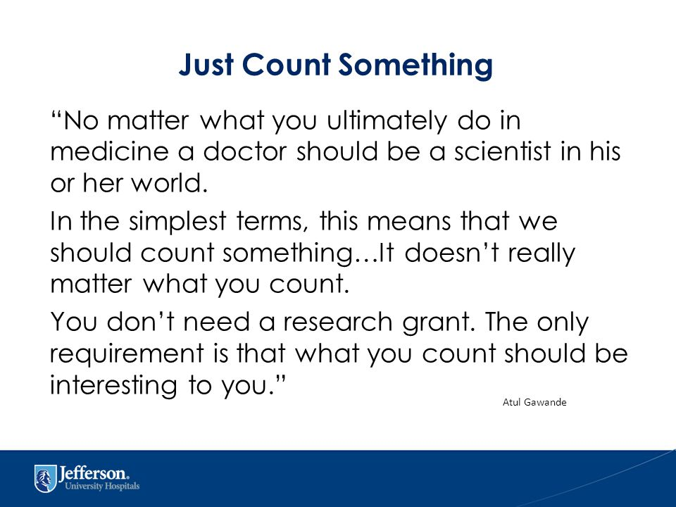Just Count Something No matter what you ultimately do in medicine a doctor should be a scientist in his or her world.